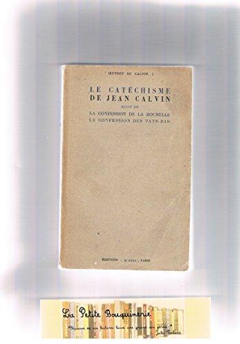 Le catéchisme de jean calvin suivi de la confession de la rochelle - la confession des pays-bas.