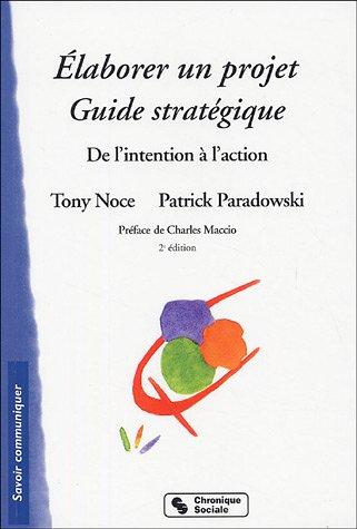 Elaborer un projet : Guide stratégique par Tony Noce, Patrick Paradowski