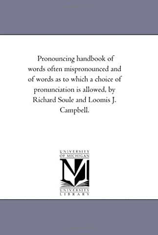 Pronouncing handbook of words often mispronounced and of words as to which a choice of pronunciation is allowed, by Richard Soule and Loomis J.