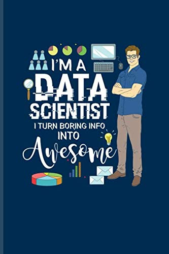 I'm A Data Scientist I Turn Boring Info Into Awesome: Funny Profession  Quote Journal For Analytics Manager, Database Normalization & Algorithm  Fans -