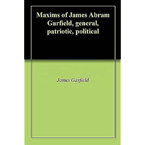 Maxims of James Abram Garfield, general, patriotic, political (English Edition)