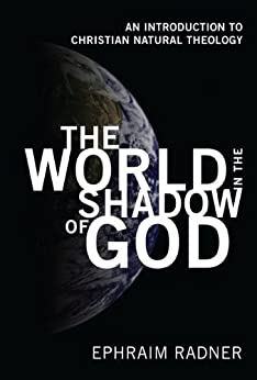 The World in the Shadow of God: An Introduction to Christian Natural Theology by [Radner, Ephraim]