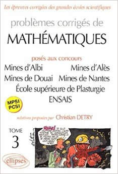 Problèmes Corrigés de Mathematiques, posés aux Concours Mines d'Albi, Alès, Douai, Nantes, École supérieure de Plasturgie, ENSAIS, tome 3 : MPSI-PCSI de Christian Detry ( 15 janvier 2004 )
