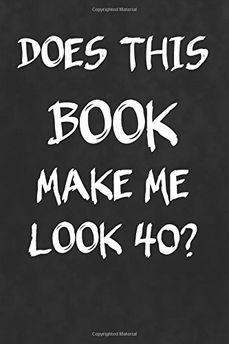 Does This Book Make Me Look 40?: Funny Birthday Writing Journal Lined, Diary, Notebook