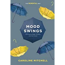 Mood Swings: The Mindful Way: Managing Anger, Anxiety And Low Mood