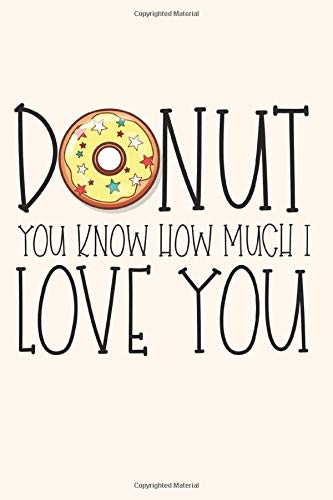 Donut You Know How Much I Love You: Cute Donut Notebooks for Women (Anniversary Journals for Love) -