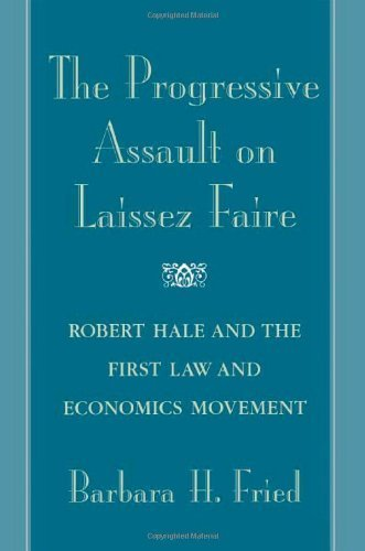 The Progressive Assault on Laissez Faire: Robert Hale and the First Law and Economics Movement by Barbara H. Fried (1998-04-30)