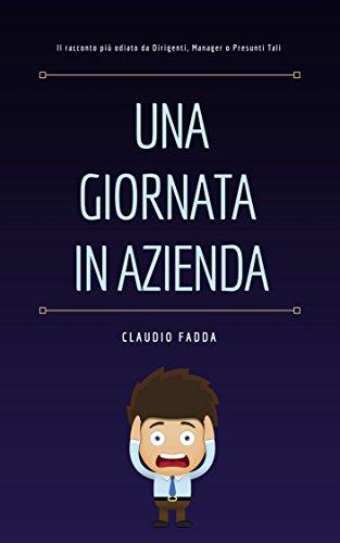 Una Giornata In Azienda: Il racconto più odiato da Dirigenti, Manager o Presunti Tali di Claudio Fadda