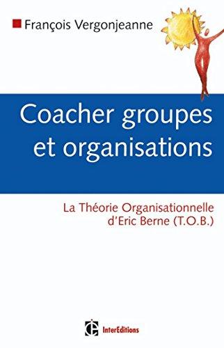 Coacher groupes et organisations : avec la Thorie organisationnelle de Berne (TOB) (Dveloppement personnel et accompagnement)