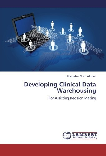 Developing Clinical Data Warehousing: For Assisting Decision Making by Abubaker Elrazi Ahmed (2013-02-06)