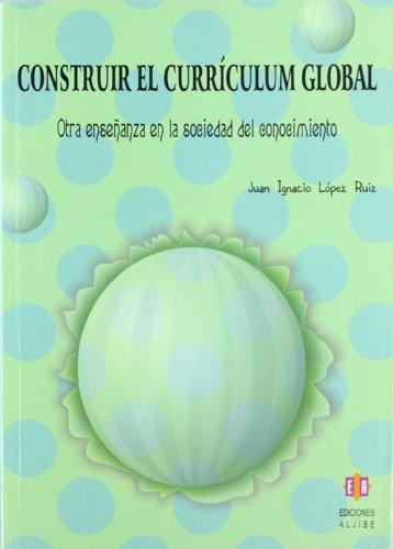 Construir El Currículum Global (Biblioteca De Educacion) por Juan Ignacio López Ruiz