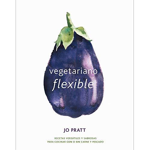 Vegetariano flexible: Recetas versátiles y sabrosas para cocinar con o sin carne y pescado
