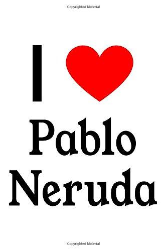 I Love Pablo Neruda: Pablo Neruda Designer Notebook