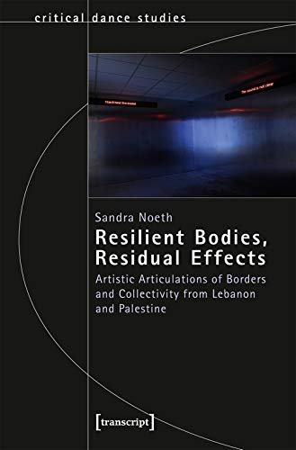 Resilient Bodies, Residual Effects: Artistic Articulations of Borders and Collectivity from Lebanon and Palestine (TanzScripte) (Critical Dance Studies)
