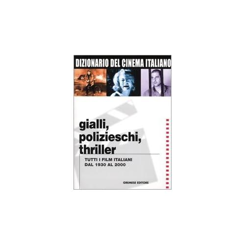 Dizionario Del Cinema Italiano. Gialli, Polizieschi, Thriller. Tutti I Film Italiani Dal 1930 Al 2000