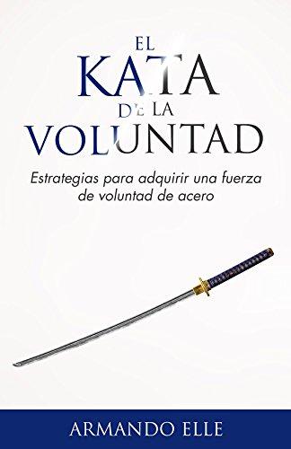 El Kata de la Voluntad: Estrategias para adquirir una fuerza de voluntad de acero. por Armando Elle