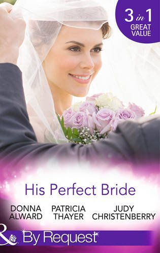 His Perfect Bride: Hired by the Cowboy / Wedding Bells at Wandering Creek / Coming Home to the Cattleman (By Request) by Donna Alward (2014-10-03)