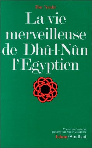 La vie merveilleuse de Dhû-l-Nûn l'Egyptien / Ibn'Arabî \; trad. de l'arabe, présenté et annoté par Roger Deladrière par Ibn'Arabî, Roger Deladrière