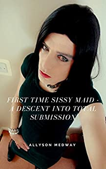 First Time Sissy Maid - A Descent into Total Submission by [Medway, Allyson]