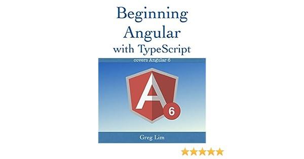 Beginning Angular with Typescript (updated to Angular 6) eBook: Greg
