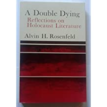 Double Dying: Reflections on Holocaust Literature by A H ROSENFELD (1988-09-01)