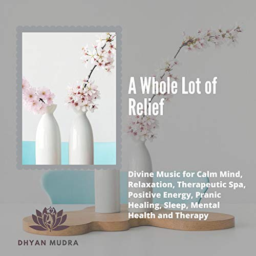 A Whole Lot Of Relief (Divine Music For Calm Mind, Relaxation, Therapeutic Spa, Positive Energy, Pranic Healing, Sleep, Mental Health And Therapy)