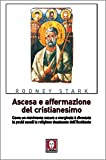 Ascesa e affermazione del Cristianesimo. Come un movimento oscuro e marginale è diventato in pochi secoli la religione dominante dell'Occidente