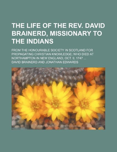 The Life of the Rev. David Brainerd, Missionary to the Indians; From the Honourable Society in Scotland for Propagating Christian Knowledge Who Died at Northampton in New England, Oct. 9, 1747