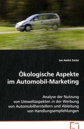 Ökologische Aspekte im Automobil-Marketing: Analyse der Nutzung von Umweltaspekten in der Werbungvon Automobilherstellern und Ableitung vonHandlungsempfehlungen