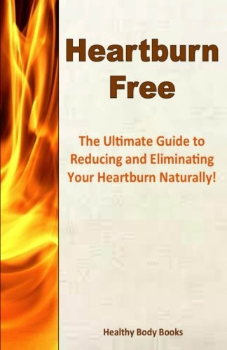 Heartburn Free: The Ultimate Guide to Reducing and Eliminating Your Heartburn Naturally! PDF Books