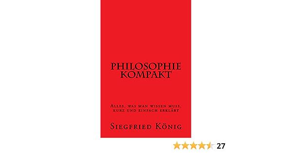 Philosophie Kompakt Alles Was Man Wissen Muss Kurz Und Einfach Erklart Ebook Konig Siegfried Amazon De Kindle Shop