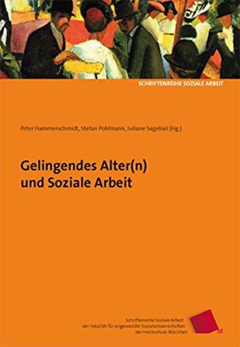 Gelingendes Alter(n) und Soziale Arbeit (Schriftenreihe Soziale Arbeit der Fakultät für angewandte Sozialwissenschaften der Hochschule München)