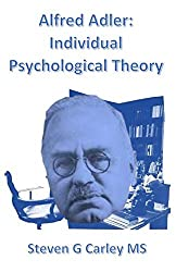 Alfred Adler: Individual Psychological Theory by Steven G Carley MS (2015-04-22)