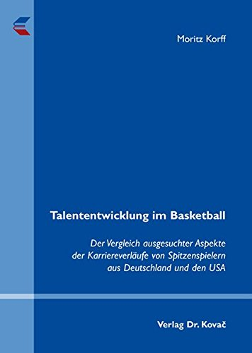 Talententwicklung im Basketball: Der Vergleich ausgesuchter Aspekte der Karriereverläufe von Spitzenspielern aus Deutschland und den USA (Schriften zur Sportwissenschaft)