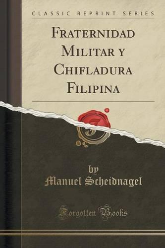 Fraternidad Militar y Chifladura Filipina (Classic Reprint)