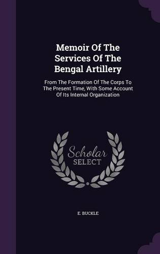 Memoir Of The Services Of The Bengal Artillery: From The Formation Of The Corps To The Present Time, With Some Account Of Its Internal Organization