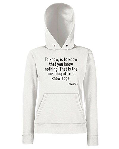 T-Shirtshock - Sweats a capuche Femme CIT0238 To know, is to know that you know nothing. That is the meaning of true knowledge. Blanc