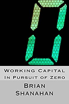 Working Capital: In Pursuit of Zero: How to Eliminate Working Capital by [Shanahan, Brian]