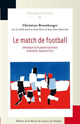 Le match de football: Ethnologie d'une passion partisane à Marseille, Naples et Turin