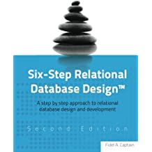 Six-Step Relational Database Design™: A step by step approach to relational database design and development Second Edition
