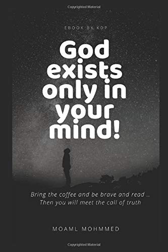 God exists only in your mind!: If you have a mind You must be an atheist after reading the book (Deny the existence of God, Band 1)
