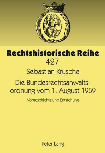 Die Bundesrechtsanwaltsordnung vom 1. August 1959: Vorgeschichte und Entstehung (Rechtshistorische Reihe, Band 427)