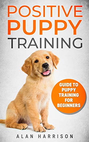 Positive Puppy Training: Guide To Puppy Training For Beginners (Step By Step Positive Approach For Dog Training, Puppy House Training, Puppy Training) (English Edition) (Dog House Training)