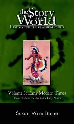 [The Story of the World: Early Modern Times from Elizabeth the First to the Forty-Niners Vol 3] [by: Susan Wise Bauer]