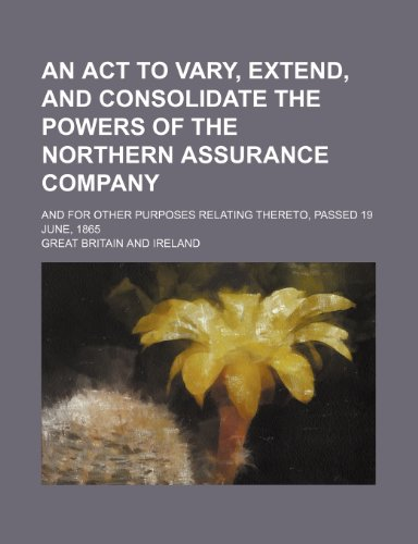 An Act to vary, extend, and consolidate the powers of the Northern Assurance Company; and for other purposes relating thereto, passed 19 june, 1865