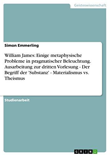 William James: Einige metaphysische Probleme in pragmatischer Beleuchtung. Ausarbeitung zur dritten Vorlesung - Der Begriff der 'Substanz' - Materialismus vs. Theismus