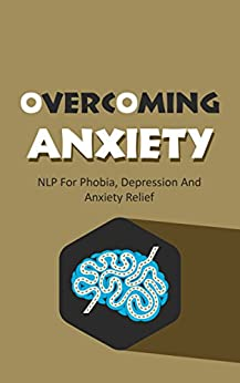 Overcoming Anxiety: NLP For Phobia, Depression And Anxiety Relief (Neuro-Linguistic Programming Book 1) (English Edition) von [Lee, May]