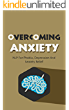 Overcoming Anxiety: NLP For Phobia, Depression And Anxiety Relief (Neuro-Linguistic Programming Book 1) (English Edition)