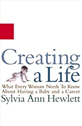 Creating a Life : What Every Woman Needs to Know About Having a Baby and a Ca...