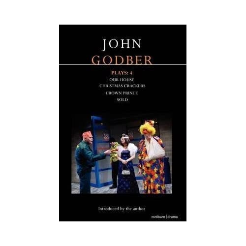 [Godber Plays: 4: 'Our House', 'Crown Prince', 'Sold','Christmas Crackers'] (By: John Godber) [published: March, 2009]